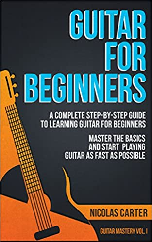 Guitar: For Beginners - A Complete Step-by-Step Guide to Learning Guitar for Beginners, Master the Basics and Start Playing Guitar as Fast as Possible (Guitar Mastery Book 1)