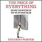 The Price of Everything: Solving the Mystery of Why We Pay What We Do | Eduardo Porter
