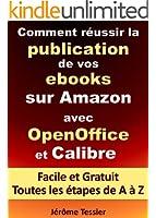 Comment r�ussir la publication de vos ebooks sur Amazon avec OpenOffice et Calibre: Facile et Gratuit. Toutes les �tapes, de A � Z. (Ecrire un livre et le publier sur Amazon 1)