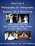Start Up a Photography or Videography Business On A Shoestring - Learn From The Pros How To Generate Good Income In Your Spare Time 