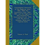 Consolidated Abstracts of the Highway Acts, 1862, 1864; the Locomotive Acts, 1861, 1865, and the Highways and...