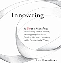 Innovating: A Doer's Manifesto for Starting from a Hunch, Prototyping Problems, Scaling Up, and Learning to Be Productively Wrong Audiobook by Luis Perez-Breva Narrated by Tim Andres Pabon