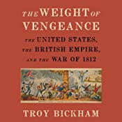 The Weight of Vengeance: The United States, the British Empire, and the War of 1812  | [Troy Bickham]