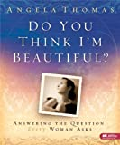 Do You Think I'm Beautiful: Answering the Question Every Woman Asks, Leader Kit (1415852863) by Angela Thomas