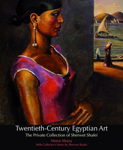 Twentieth-Century Egyptian Art: The Private Collection of Sherwet Shafei, by Mona Abaza