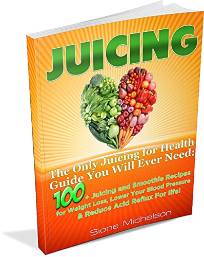 Juicing: The Only Juicing for Health Guide You Will Ever Need:100 + Juicing and Smoothie Recipes for Weight Loss, Lower Blood Pressure, Reduce Acid Reflux ... for Weight Loss, Women's Health Diet) by Sione Michelson