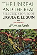 The Unreal and the Real, Selected Stories of Ursula K. Le Guin Volume 1: Where on Earth by Ursula K. Le Guin cover image