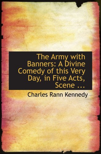 The Army with Banners: A Divine Comedy of this Very Day, in Five Acts, Scene ...