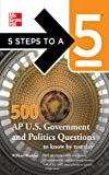 5 Steps to a 5 500 AP U.S. Government and Politics Questions to Know by Test Day (5 Steps to a 5 on the Advanced Placement Examinations Series)