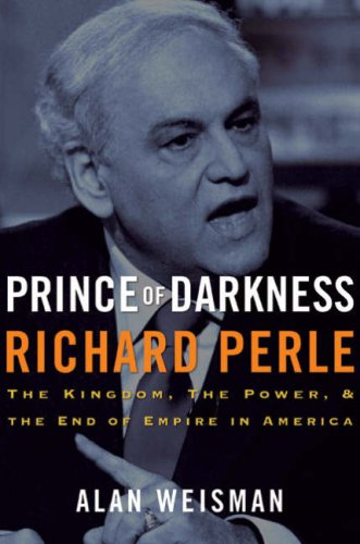 Prince of Darkness: Richard Perle: The Kingdom, the Power & the End of Empire in America, Alan Weisman