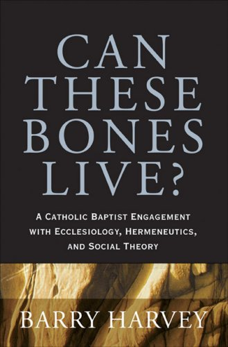 Can These Bones Live?: A Catholic Baptist Engagement with Ecclesiology, Hermeneutics, and Social Theory, BARRY HARVEY