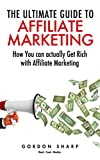 The Ultimate Guide to Affiliate Marketing - How You can actually Get Rich with Affiliate Marketing