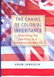 img - for The Chains of Colonial Inheritance: Searching for Identity in a Subservient Nation by Adam Jamrozik (2004-06-01) book / textbook / text book