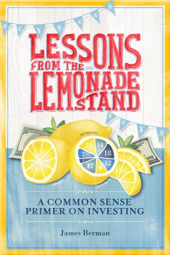 Lessons from the Lemonade Stand: A Common Sense Primer on Investing, by James Berman