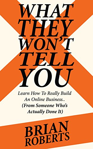 Brian Roberts - What They Won't Tell You: How To Really Build A Profitable Online Business (From Someone Who's Actually Done It) (English Edition)