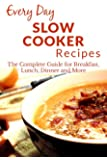 Slow Cooker Recipes: The Complete Guide to Breakfast, Lunch, Dinner, and More (Everyday Recipes)