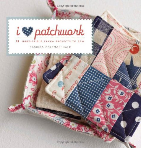 Rashida Coleman-Hale - I Love Patchwork: 21 Irresistible Zakka Projects to Sew