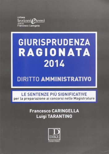 Giurisprudenza ragionata 2014. Diritto amministrativo. Le sentenze più significative per la preparazione ai concorsi nelle magistrature
