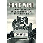 Sonic Wind: The Story of John Paul Stapp and How a Renegade Doctor Became the Fastest Man on Earth | Craig Ryan