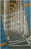 The Ground Floor: American Freemasons: Three Centuries of Building Communities (Ground Floor Series Book 5)