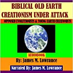 Biblical Old Earth Creationism Under Attack: Opposed Evolutionists and Young Earth Creationists | James M. Lowrance
