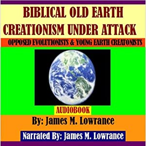 Biblical Old Earth Creationism Under Attack: Opposed Evolutionists and Young Earth Creationists | [James M. Lowrance]