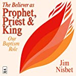 The Believer as Prophet, Priest & King: Our Baptismal Role | Jim Nisbet