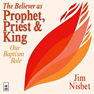 The Believer as Prophet, Priest & King: Our Baptismal Role | [Jim Nisbet]