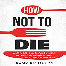 How Not to Die: How to Avoid Disease and Live Long Enough to Meet Your Great-Grandchildren Audiobook by Frank Richards Narrated by Kevin Theis
