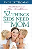 52 Things Kids Need from a Mom: What Mothers Can Do to Make a Lifelong Difference (0736943919) by Thomas, Angela