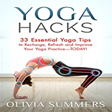 Yoga Hacks: 33 Essential Yoga Tips to Recharge, Refresh and Improve Your Yoga Practice - Today! (       UNABRIDGED) by Olivia Summers Narrated by Angel Clark