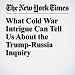 What Cold War Intrigue Can Tell Us About the Trump-Russia Inquiry   James Risen