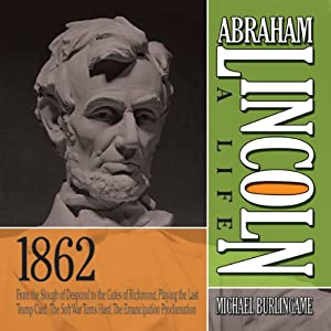 Abraham Lincoln: A Life 1862: From the Slough of Despond to the Gates of Richmond, Playing the Last Trump Card, The Soft War Turns Hard, The Emancipation Proclamation | [Michael Burlingame]