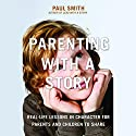 Parenting with a Story: Real-Life Lessons in Character for Parents and Children to Share Audiobook by Paul Smith Narrated by Paul Smith