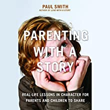 Parenting with a Story: Real-Life Lessons in Character for Parents and Children to Share (       UNABRIDGED) by Paul Smith Narrated by Paul Smith