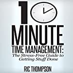 10 Minute Time Management: The Stress-Free Guide to Getting Stuff Done | Ric Thompson