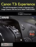 Canon T3i Experience - The However Photographer's Guidebook to Operation plus Image Creation With the Canon Rebel T3i / EOS 600D