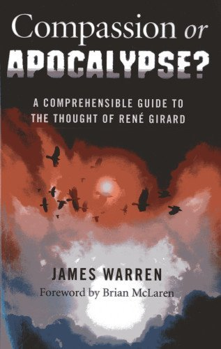 Compassion Or Apocalypse?: A Comprehensible Guide to the Thought of Rene Girard by James Warren (2013-05-16)