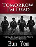 img - for Tomorrow I'm Dead: How a 17-year old Killing Field Survivor became the Cambodian Freedom Army's Greatest Soldier book / textbook / text book
