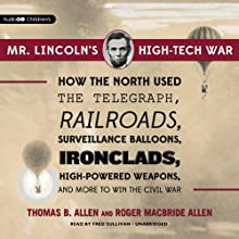 Mr. Lincoln's High-Tech War: How the North Used the Telegraph, Railroads, Surveillance Balloons, Ironclads, High-Powered Weapons, and More to Win the Civil War Audiobook by Thomas B. Allen, Roger MacBride Allen Narrated by Fred Sullivan