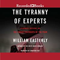 The Tyranny of Experts: Economists, Dictators, and the Forgotten Rights of the Poor Hörbuch von William Easterly Gesprochen von: Jonathan Yen