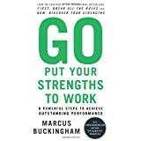 Go Put Your Strengths to Work: 6 Powerful Steps to Achieve Outstanding Performance ~ Marcus Buckingham