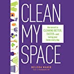 Clean My Space: The Secret to Cleaning Better, Faster, and Loving Your Home Every Day | Melissa Maker