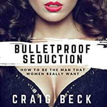 Bulletproof Seduction: How to Be the Man That Women Really Want Audiobook by Craig Beck Narrated by Craig Beck