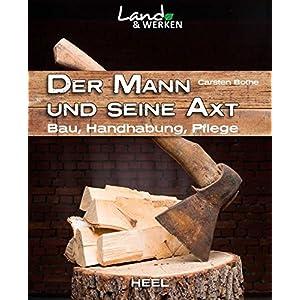 Der Mann und seine Axt: Bau - Handhabung - Pflege (Land & Werken)