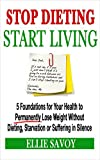 Stop Dieting, Start Living: 5 Foundations for Your Health, to Permanently Lose Weight Without Dieting, Starvation or Suffering in Silence