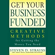 Get Your Business Funded: Creative Methods for Getting the Money You Need | [Steven D. Strauss]