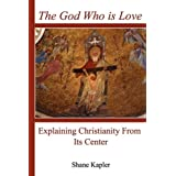 The God Who is Love: Explaining Christianity From Its Center ~ Shane Kapler