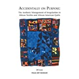 img - for Accidentally on Purpose: The Aesthetic Management of Irregularities in African Textiles and African-American Quilts book / textbook / text book