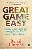 Great Game East: India, China and the Struggle for Asia's Most Volatile Frontier